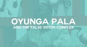 Oyunga Pala and The False Victim Complex