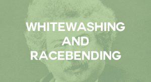 Representation Matters – Part 2 : Whitewashing & Racebending